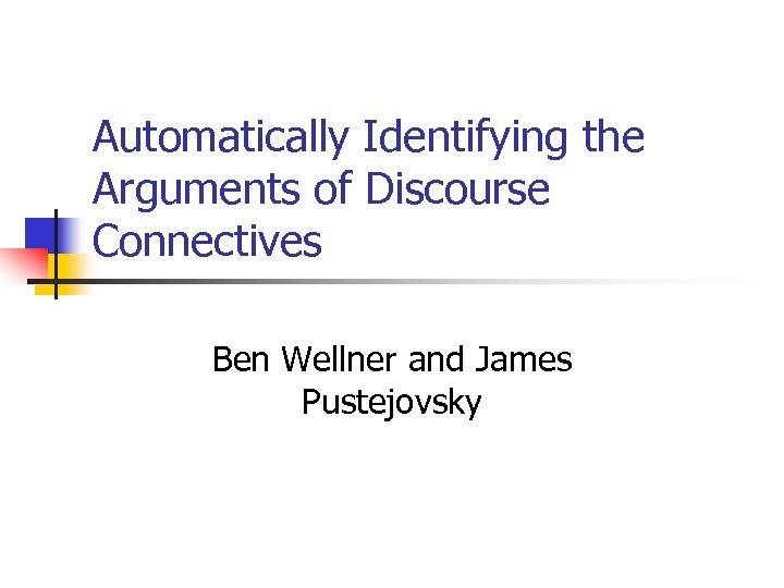 Automatically Identifying the Arguments of Discourse Connectives Ben Wellner and James Pustejovsky