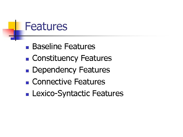 Features n n n Baseline Features Constituency Features Dependency Features Connective Features Lexico-Syntactic Features