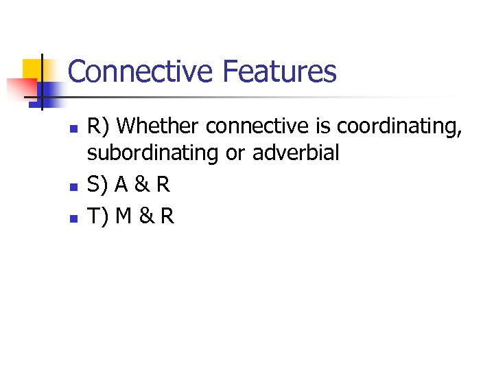 Connective Features n n n R) Whether connective is coordinating, subordinating or adverbial S)