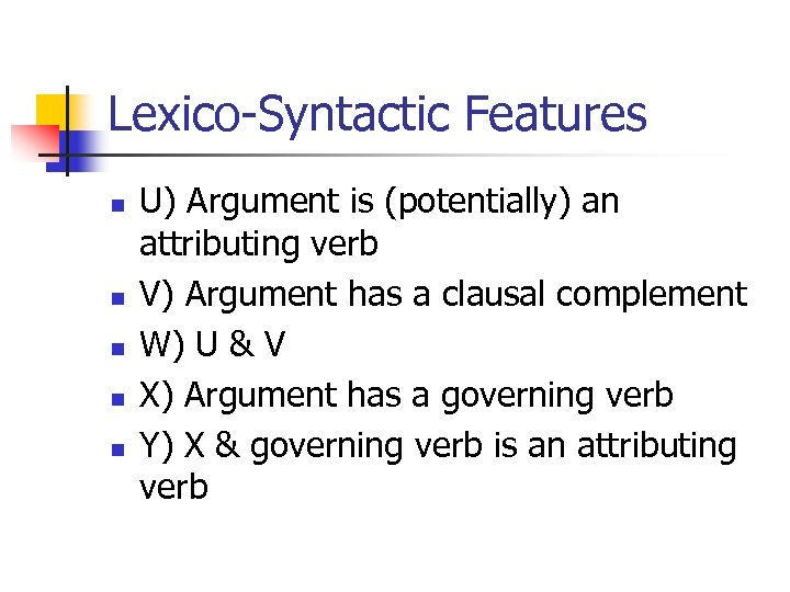 Lexico-Syntactic Features n n n U) Argument is (potentially) an attributing verb V) Argument
