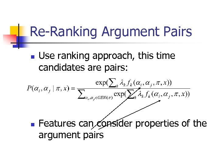 Re-Ranking Argument Pairs n n Use ranking approach, this time candidates are pairs: Features