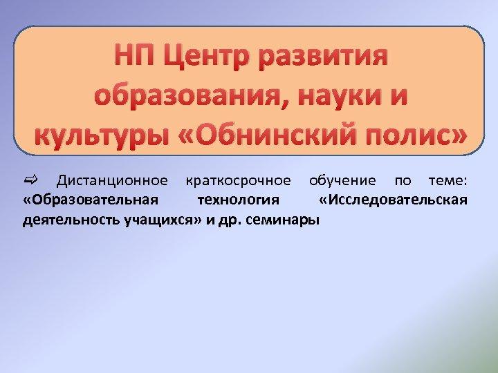 НП Центр развития образования, науки и культуры «Обнинский полис» c Дистанционное краткосрочное обучение по