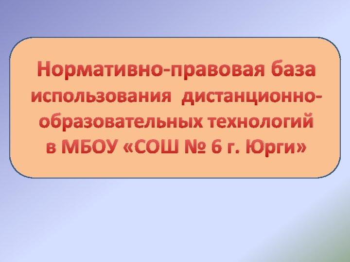 Нормативно-правовая база использования дистанционнообразовательных технологий в МБОУ «СОШ № 6 г. Юрги»