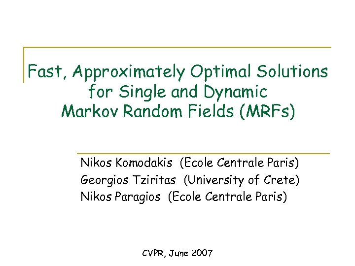 Fast, Approximately Optimal Solutions for Single and Dynamic Markov Random Fields (MRFs) Nikos Komodakis