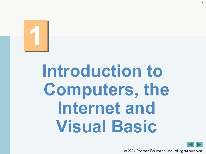 1 1 Introduction to Computers, the Internet and Visual Basic 2007 Pearson Education, Inc.