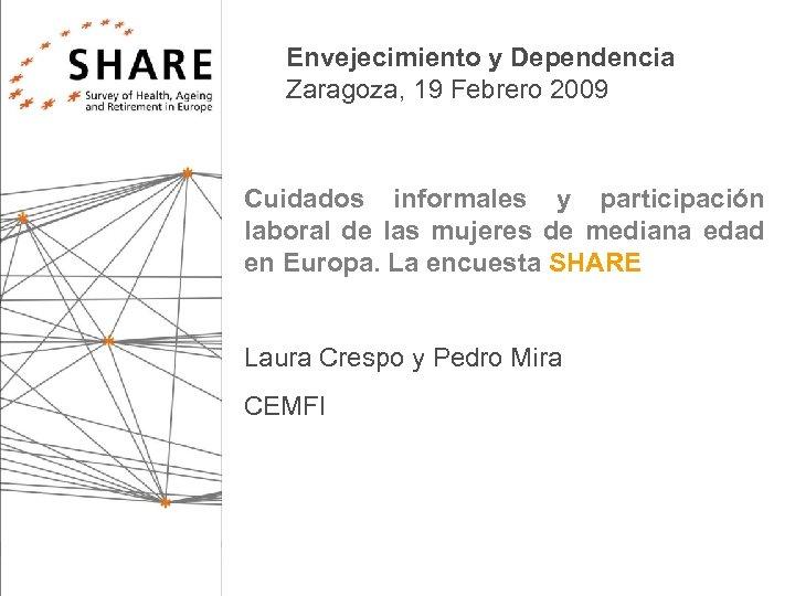 Envejecimiento y Dependencia Zaragoza, 19 Febrero 2009 Cuidados informales y participación laboral de las