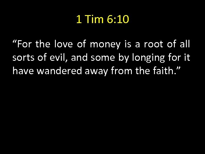 "1 Tim 6: 10 ""For the love of money is a root of all"