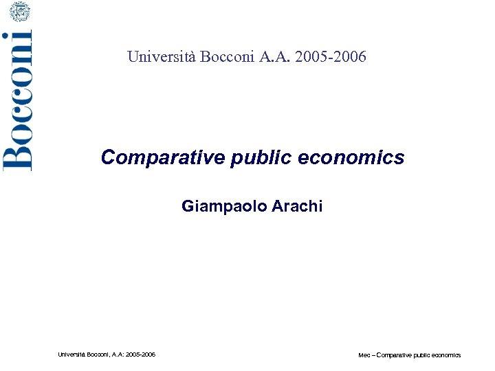 Università Bocconi A. A. 2005 -2006 Comparative public economics Giampaolo Arachi Università Bocconi, A.