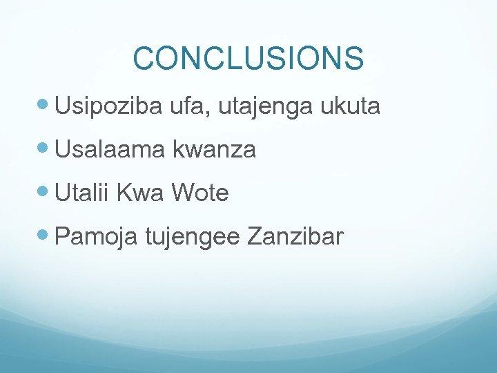 CONCLUSIONS Usipoziba ufa, utajenga ukuta Usalaama kwanza Utalii Kwa Wote Pamoja tujengee Zanzibar
