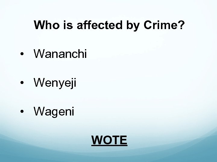 Who is affected by Crime? • Wananchi • Wenyeji • Wageni WOTE