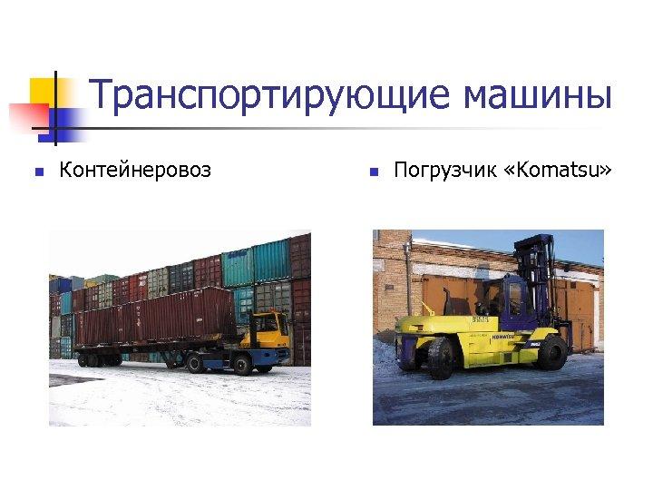 Транспортирующие машины n Контейнеровоз n Погрузчик «Komatsu»