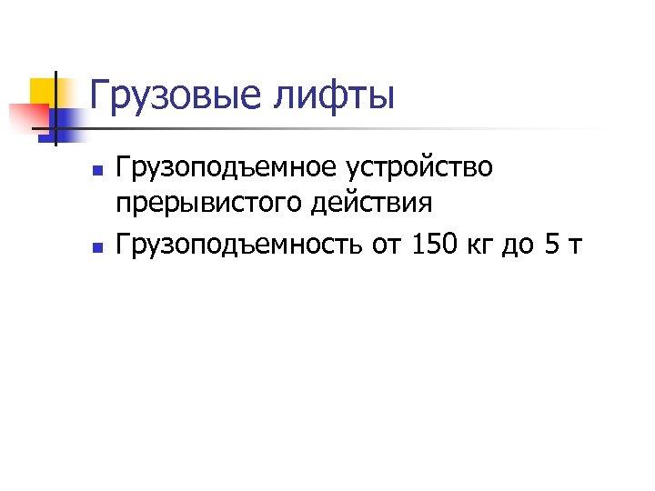 Грузовые лифты n n Грузоподъемное устройство прерывистого действия Грузоподъемность от 150 кг до 5