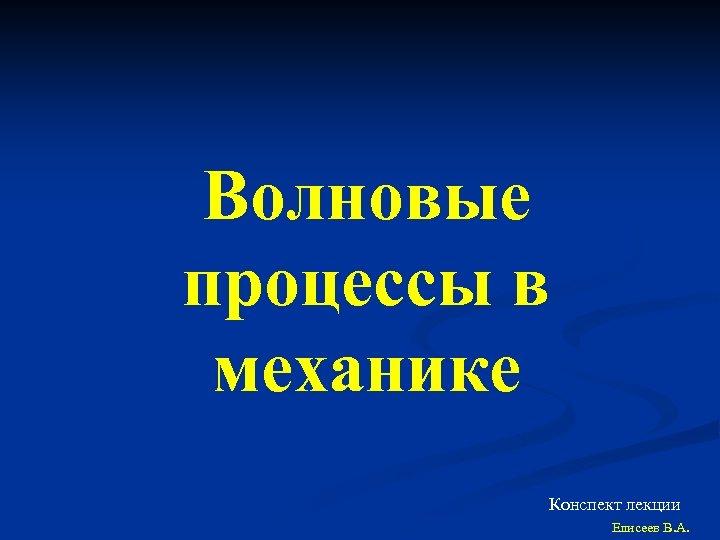 Волновые процессы в механике Конспект лекции Елисеев В. А.
