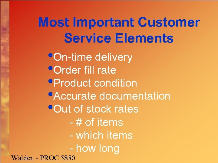 Most Important Customer Service Elements • On-time delivery • Order fill rate • Product
