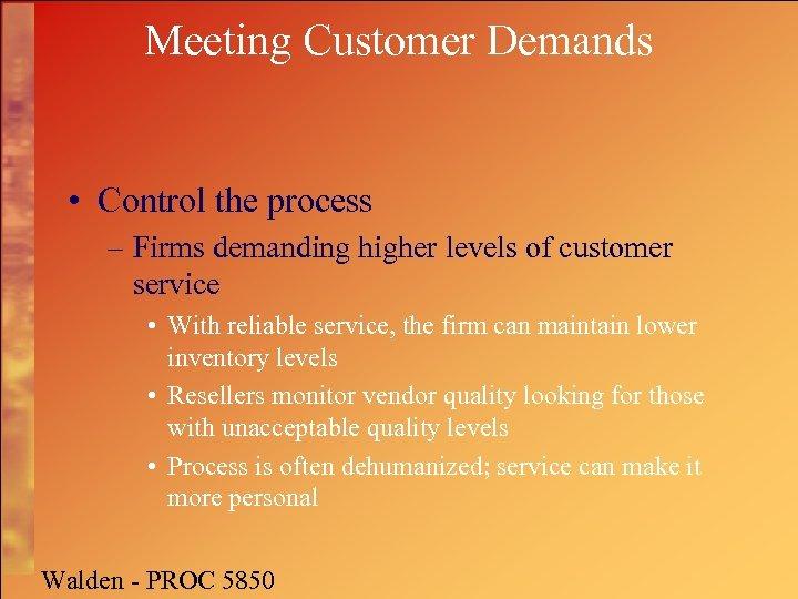 Meeting Customer Demands • Control the process – Firms demanding higher levels of customer