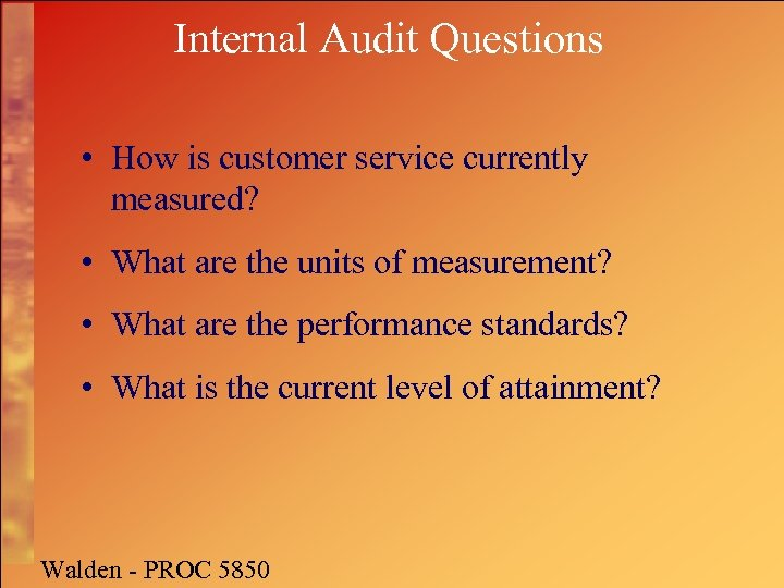 Internal Audit Questions • How is customer service currently measured? • What are the