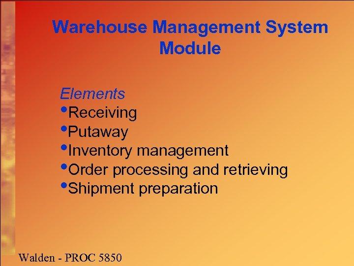 Warehouse Management System Module Elements • Receiving • Putaway • Inventory management • Order