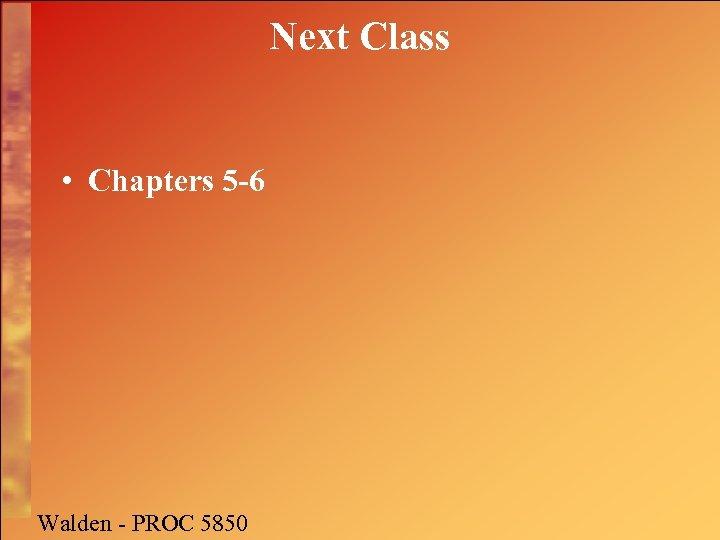 Next Class • Chapters 5 -6 Walden - PROC 5850