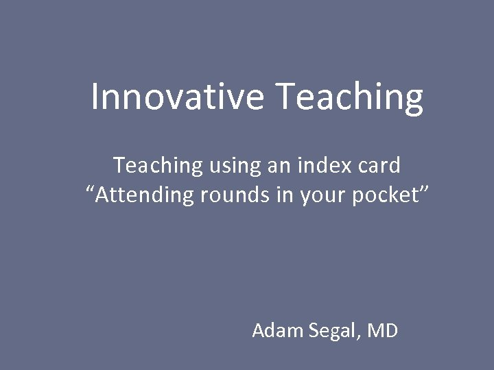 "Innovative Teaching using an index card ""Attending rounds in your pocket"" Adam Segal, MD"