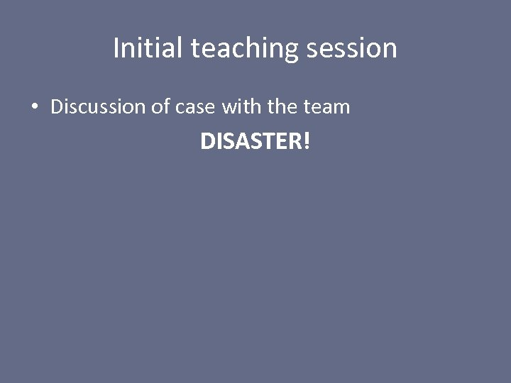 Initial teaching session • Discussion of case with the team DISASTER!
