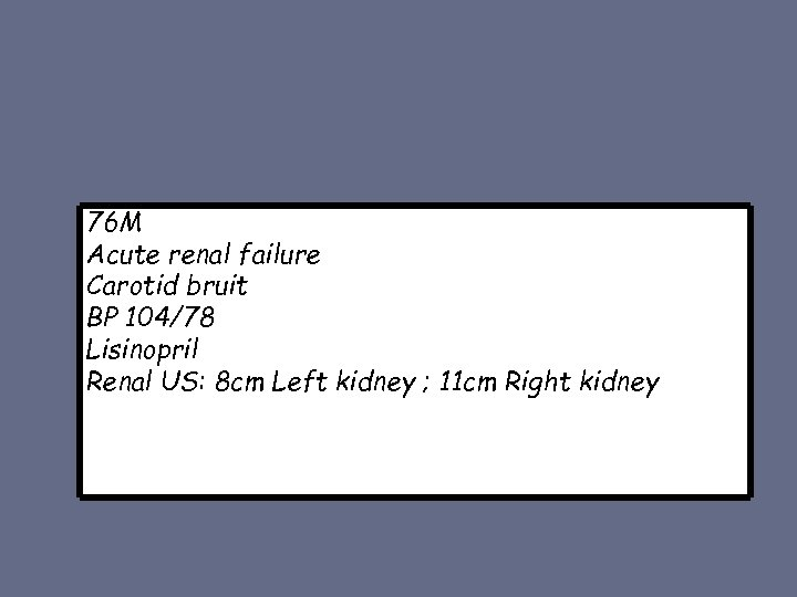 76 M Acute renal failure Carotid bruit BP 104/78 Lisinopril Renal US: 8 cm
