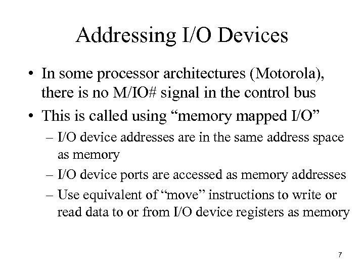 Addressing I/O Devices • In some processor architectures (Motorola), there is no M/IO# signal