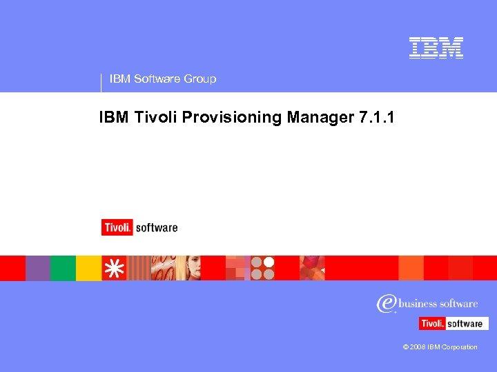 IBM Software Group IBM Tivoli Provisioning Manager 7. 1. 1 © 2008 IBM Corporation
