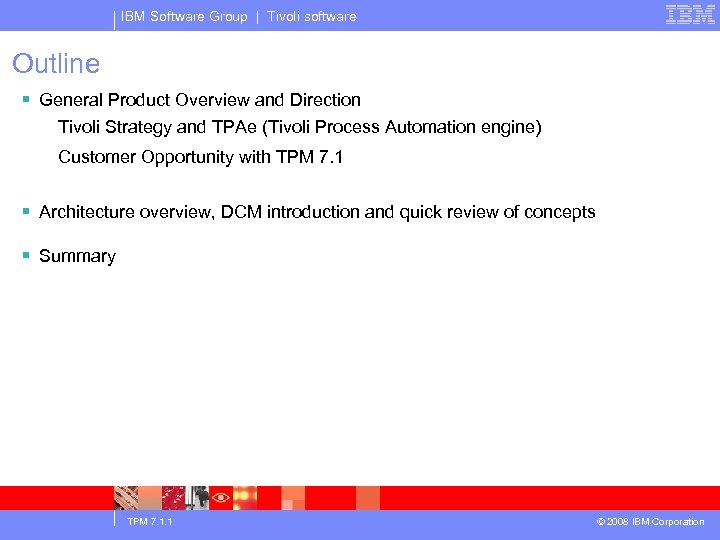 IBM Software Group | Tivoli software Outline § General Product Overview and Direction Tivoli