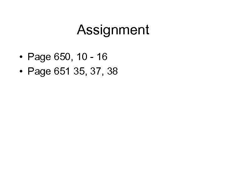 Assignment • Page 650, 10 - 16 • Page 651 35, 37, 38