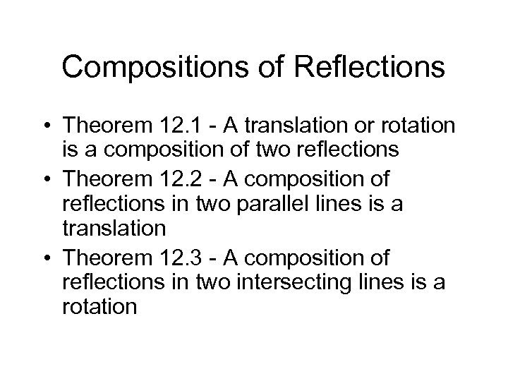 Compositions of Reflections • Theorem 12. 1 - A translation or rotation is a