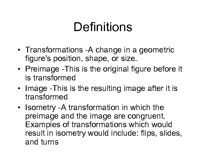 Definitions • Transformations -A change in a geometric figure's position, shape, or size. •