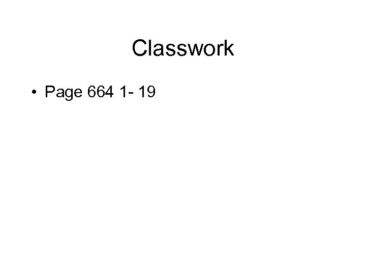 Classwork • Page 664 1 - 19