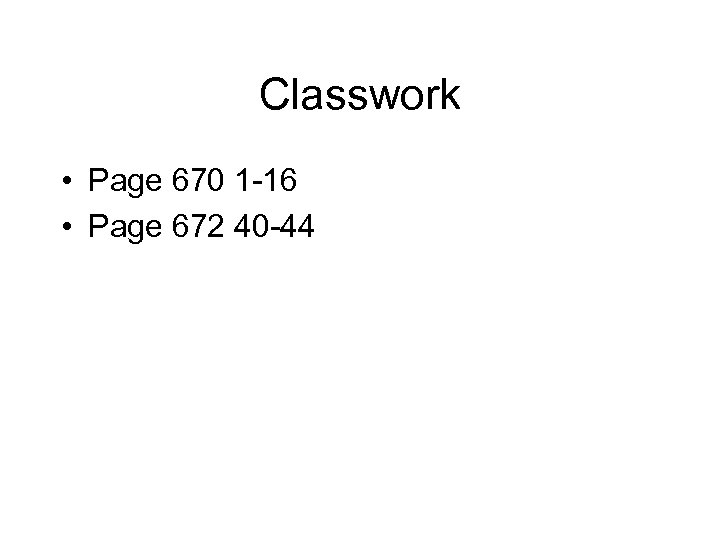 Classwork • Page 670 1 -16 • Page 672 40 -44
