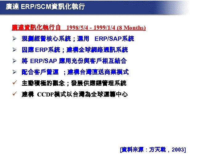 廣達 ERP/SCM資訊化執行 廣達資訊化執行自 1998/5/4 - 1999/1/4 (8 Months) Ø 規劃經營核心系統;選用 ERP/SAP系統 Ø 因應 ERP系統;建構全球網路通訊系統