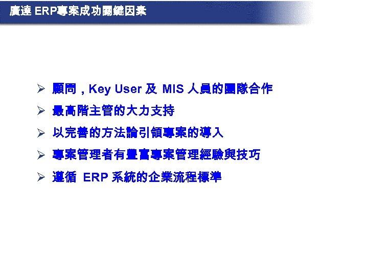 廣達 ERP專案成功關鍵因素 Ø 顧問,Key User 及 MIS 人員的團隊合作 Ø 最高階主管的大力支持 Ø 以完善的方法論引領專案的導入 Ø 專案管理者有豐富專案管理經驗與技巧