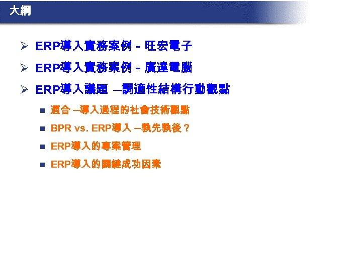 大綱 Ø ERP導入實務案例-旺宏電子 Ø ERP導入實務案例-廣達電腦 Ø ERP導入議題 ─調適性結構行動觀點 n 適合 ─導入過程的社會技術觀點 n BPR vs.