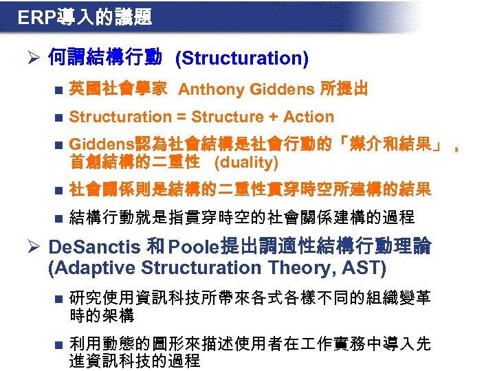 ERP導入的議題 Ø 何謂結構行動 (Structuration) n 英國社會學家 Anthony Giddens 所提出 n Structuration = Structure +