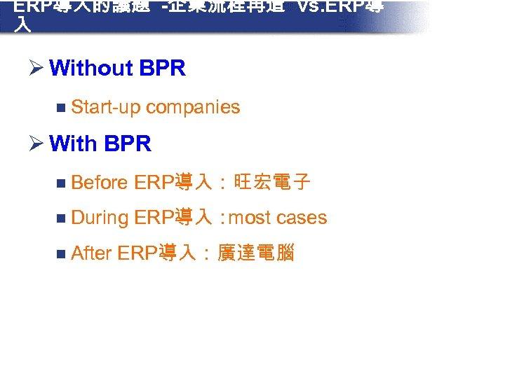 ERP導入的議題 -企業流程再造 vs. ERP導 入 Ø Without BPR n Start-up companies Ø With BPR