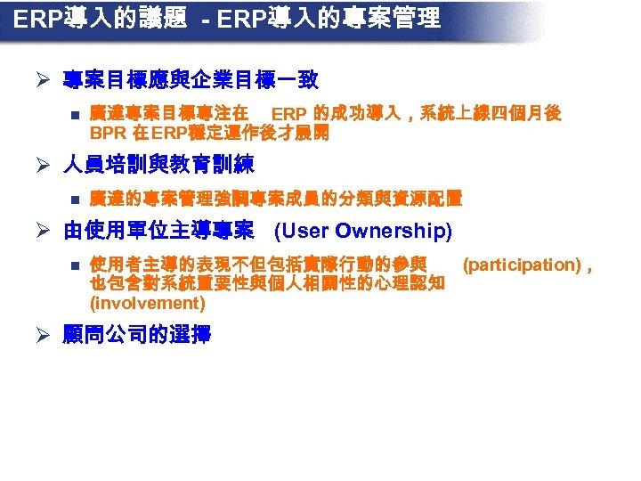 ERP導入的議題 - ERP導入的專案管理 Ø 專案目標應與企業目標一致 n 廣達專案目標專注在 ERP 的成功導入,系統上線四個月後 BPR 在 ERP穩定運作後才展開 Ø 人員培訓與教育訓練