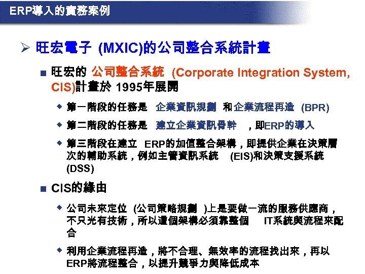 ERP導入的實務案例 Ø 旺宏電子 (MXIC)的公司整合系統計畫 n 旺宏的 公司整合系統 (Corporate Integration System, CIS)計畫於 1995年展開 w 第一階段的任務是