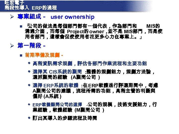 旺宏電子 階段性導入 ERP的過程 Ø 專案組成- user ownership n 「 公司的做法是每個部門都有一個代表,作為部門和 MIS的 溝通介面,而每個 Project的 owner,