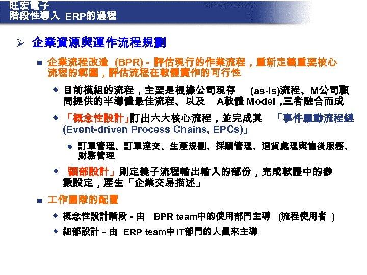 旺宏電子 階段性導入 ERP的過程 Ø 企業資源與運作流程規劃 n 企業流程改造 (BPR)- 評估現行的作業流程,重新定義重要核心 流程的範圍,評估流程在軟體實作的可行性 w 目前模組的流程,主要是根據公司現存 問提供的半導體最佳流程、以及 (as-is)流程、M公司顧