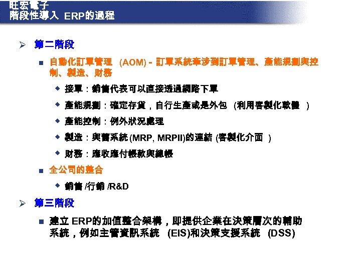 旺宏電子 階段性導入 ERP的過程 Ø 第二階段 n 自動化訂單管理 (AOM)- 訂單系統牽涉到訂單管理、產能規劃與控 制、製造、財務 w w w n