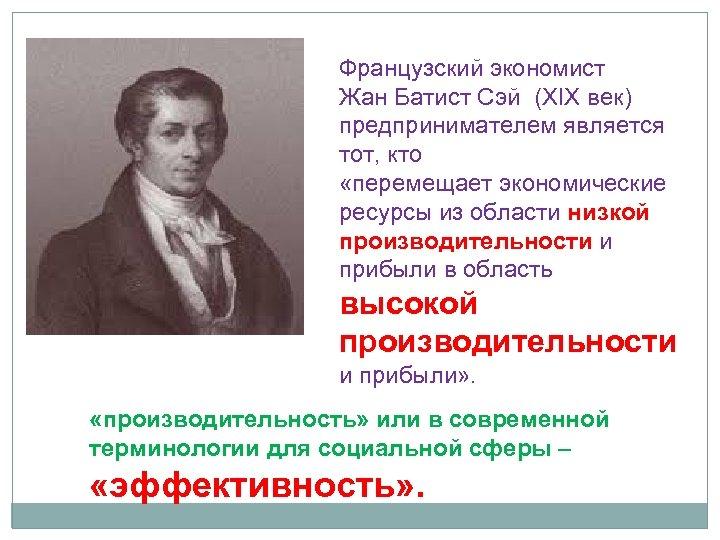 Французский экономист Жан Батист Сэй (XIX век) предпринимателем является тот, кто «перемещает экономические ресурсы