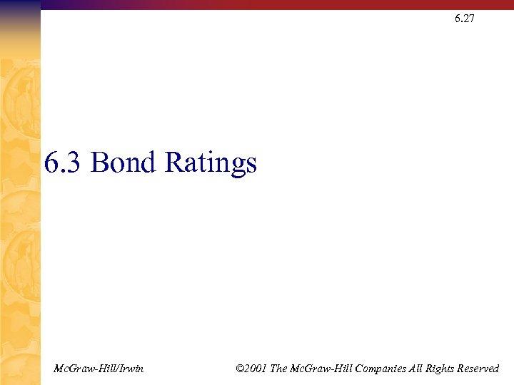 6. 27 6. 3 Bond Ratings Mc. Graw-Hill/Irwin © 2001 The Mc. Graw-Hill Companies