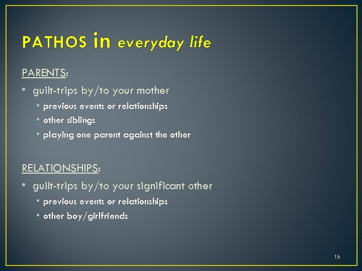PATHOS in everyday life PARENTS: • guilt-trips by/to your mother • previous events or