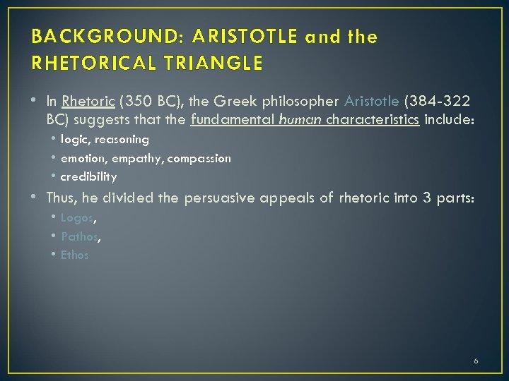 BACKGROUND: ARISTOTLE and the RHETORICAL TRIANGLE • In Rhetoric (350 BC), the Greek philosopher