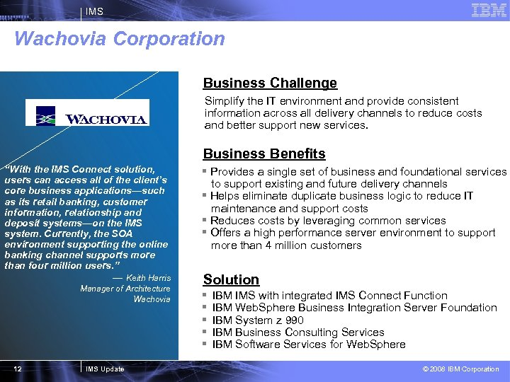 IMS Wachovia Corporation Business Challenge Simplify the IT environment and provide consistent information across