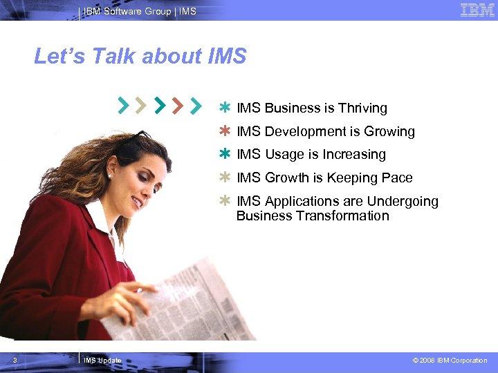 IBM Software Group   IMS Let's Talk about IMS Þ Þ Þ 3 IMS