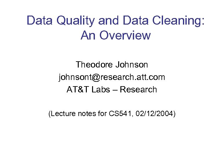 Data Quality and Data Cleaning: An Overview Theodore Johnson johnsont@research. att. com AT&T Labs
